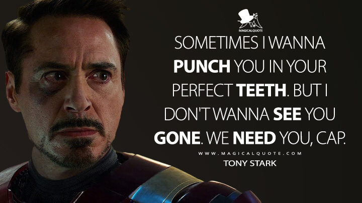 Sometimes I wanna punch you in your perfect teeth. But I don't wanna see you gone. We need you, Cap. - Tony Stark (Captain America: Civil War Quotes)