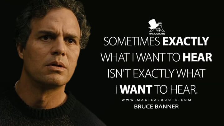 Sometimes exactly what I want to hear isn't exactly what I want to hear. - Bruce Banner (Avengers: Age of Ultron Quotes)