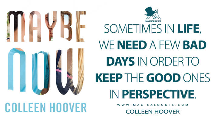 Sometimes in life, we need a few bad days in order to keep the good ones in perspective. - Colleen Hoover (Maybe Someday Quotes)