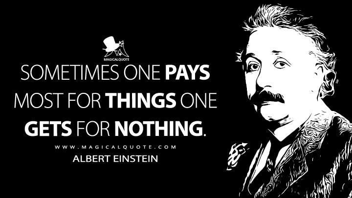 Sometimes one pays most for things one gets for nothing. - Albert Einstein Quotes