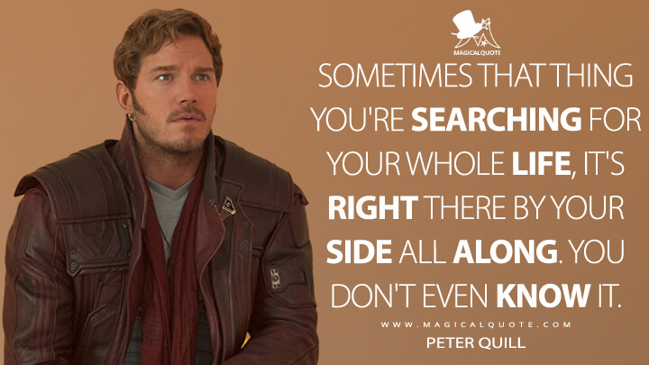 Sometimes that thing you're searching for your whole life, it's right there by your side all along. You don't even know it. - Peter Quill (Guardians of the Galaxy Vol. 2 Quotes)