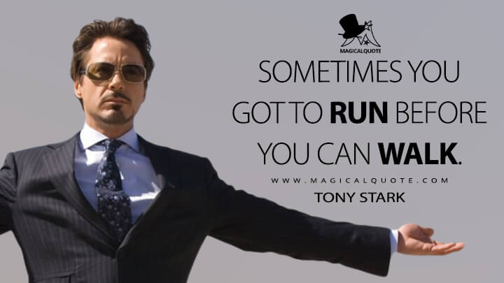 Sometimes you got to run before you can walk. - Tony Stark (Iron Man Quotes)