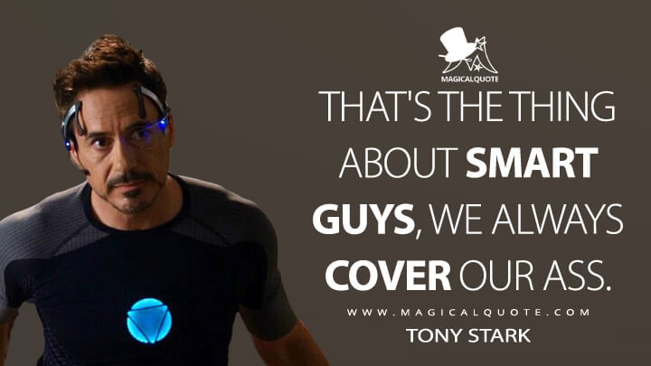That's the thing about smart guys, we always cover our ass. - Tony Stark (Iron Man 3 Quotes)