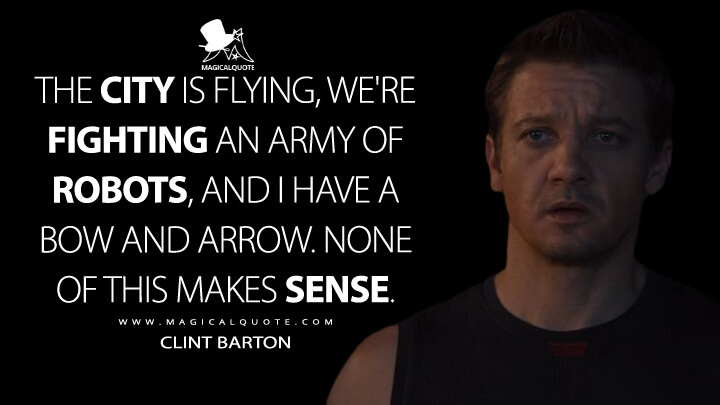 The city is flying, we're fighting an army of robots, and I have a bow and arrow. None of this makes sense. - Hawkeye (Avengers: Age of Ultron Quotes)