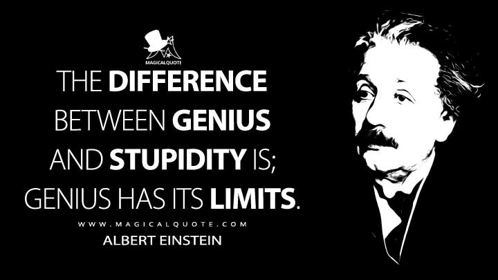 The difference between genius and stupidity is; genius has its limits. - Albert Einstein Quotes