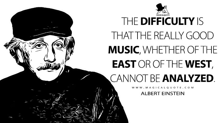 The difficulty is that the really good music, whether of the East or of the West, cannot be analyzed. - Albert Einstein Quotes
