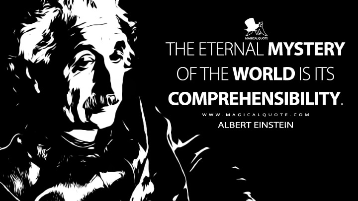 The eternal mystery of the world is its comprehensibility. - Albert Einstein Quotes