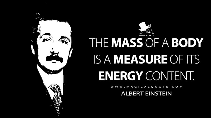 The mass of a body is a measure of its energy content. - Albert Einstein Quotes