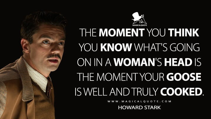 The moment you think you know what's going on in a woman's head is the moment your goose is well and truly cooked. - Howard Stark (Captain America: The First Avenger Quotes)