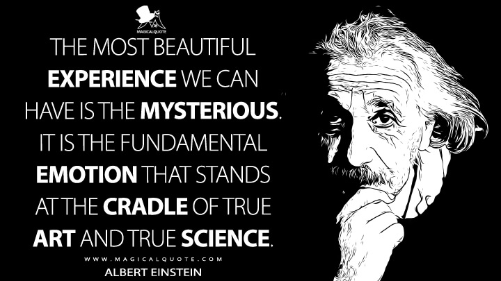 The most beautiful experience we can have is the mysterious. It is the fundamental emotion that stands at the cradle of true art and true science. - Albert Einstein Quotes