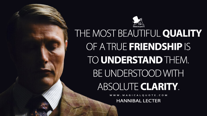 The most beautiful quality of a true friendship is to understand them. Be understood with absolute clarity. - Hannibal Lecter (Hannibal Quotes)