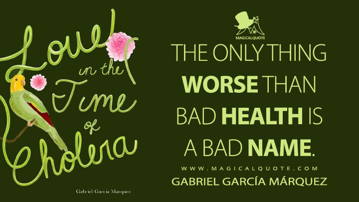 The only thing worse than bad health is a bad name. - Gabriel García Márquez (Love in the Time of Cholera Quotes)