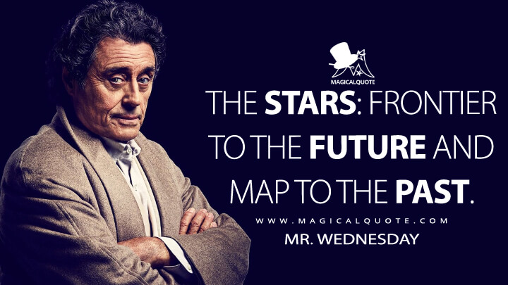The stars: Frontier to the future and map to the past. - Mr. Wednesday (American Gods Quotes)