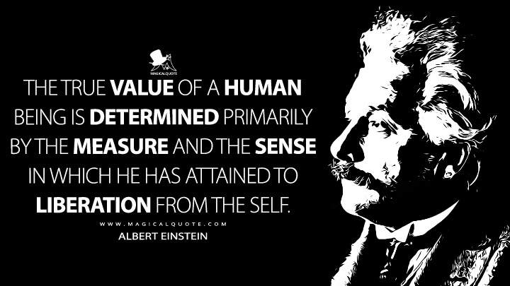 The true value of a human being is determined primarily by the measure and the sense in which he has attained to liberation from the self. - Albert Einstein Quotes