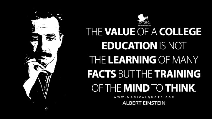 The value of a college education is not the learning of many facts but the training of the mind to think. - Albert Einstein Quotes