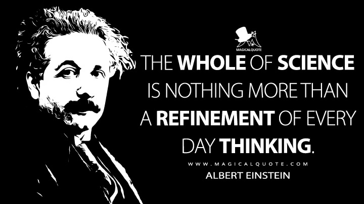 The whole of science is nothing more than a refinement of every day thinking. - Albert Einstein Quotes