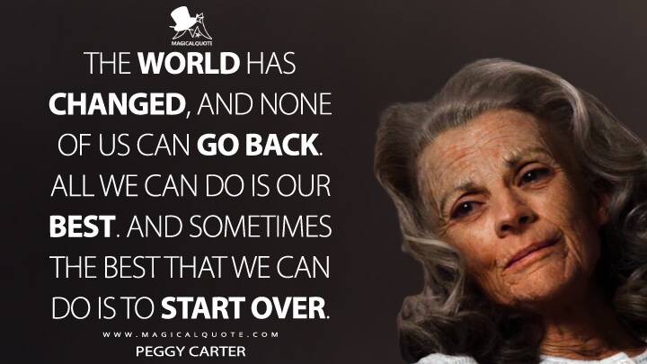 The world has changed, and none of us can go back. All we can do is our best. And sometimes the best that we can do is to start over. - Peggy Carter (Captain America: The Winter Soldier Quotes)