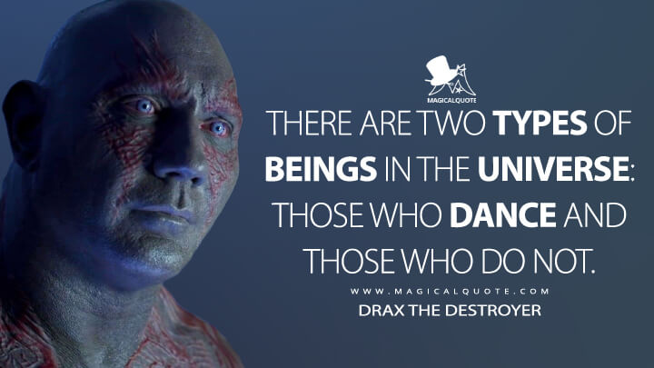There are two types of beings in the universe: those who dance and those who do not. - Drax the Destroyer (Guardians of the Galaxy Vol. 2 Quotes)