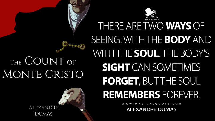 There are two ways of seeing: with the body and with the soul. The body's sight can sometimes forget, but the soul remembers forever. - Alexandre Dumas (The Count of Monte Cristo Quotes)