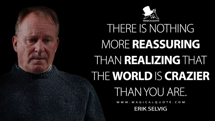 There is nothing more reassuring than realizing that the world is crazier than you are. - Erik Selvig (Thor: The Dark World Quotes)