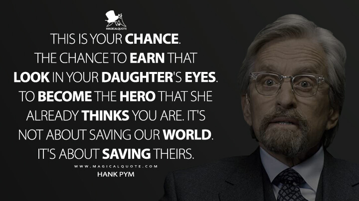 This is your chance. The chance to earn that look in your daughter's eyes. To become the hero that she already thinks you are. It's not about saving our world. It's about saving theirs. - Hank Pym (Ant-Man Quotes)