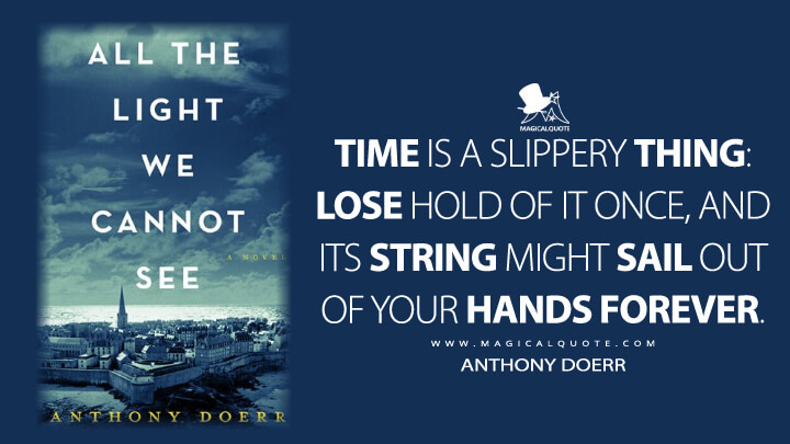 Time is a slippery thing: lose hold of it once, and its string might sail out of your hands forever. - Anthony Doerr (All the Light We Cannot See Quotes)