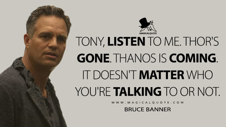 Tony, listen to me. Thor's gone. Thanos is coming. It doesn't matter who you're talking to or not. - Bruce Banner (Avengers: Infinity War Quotes)