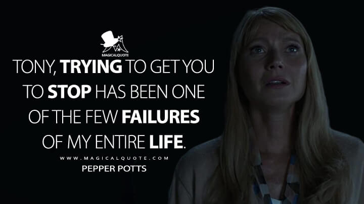 Tony, trying to get you to stop has been one of the few failures of my entire life. - Pepper Potts (Avengers: Endgame Quotes)