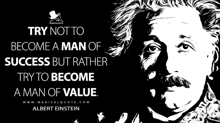 Try not to become a man of success but rather try to become a man of value. - Albert Einstein Quotes
