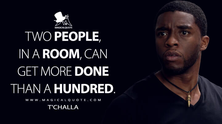 Two people, in a room, can get more done than a hundred. - T'Challa (Captain America: Civil War Quotes)