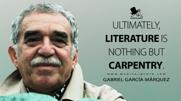 Ultimately, literature is nothing but carpentry. - Gabriel García Márquez Quotes