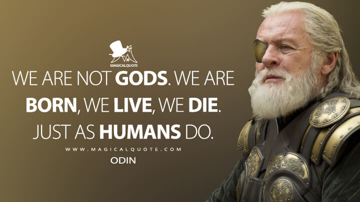 We are not gods. We are born, we live, we die. Just as humans do. - Odin (Thor: The Dark World Quotes)