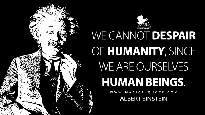 We cannot despair of humanity, since we are ourselves human beings. - Albert Einstein Quotes