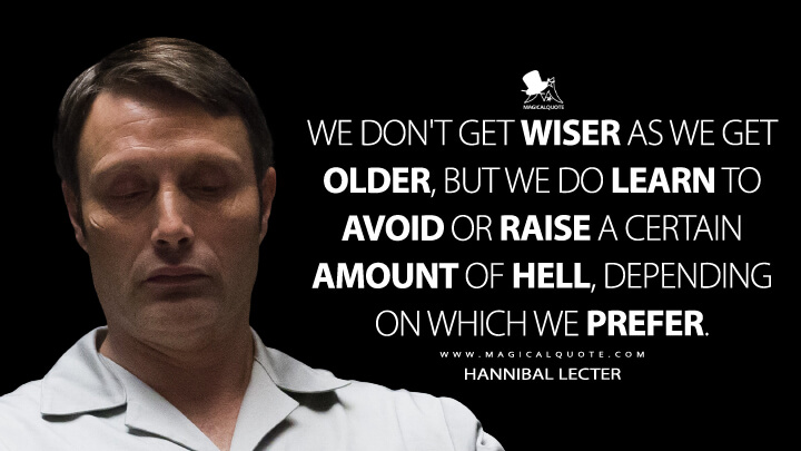 We don't get wiser as we get older, but we do learn to avoid or raise a certain amount of hell, depending on which we prefer. - Hannibal Lecter (Hannibal Quotes)