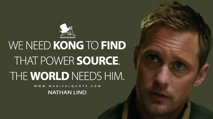 We need Kong to find that power source. The world needs him. - Nathan Lind (Godzilla vs. Kong Quotes)