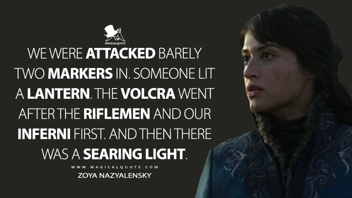 We were attacked barely two markers in. Someone lit a lantern. The volcra went after the riflemen and our Inferni first. And then there was a searing light. - Zoya Nazyalensky (Shadow and Bone Quotes)