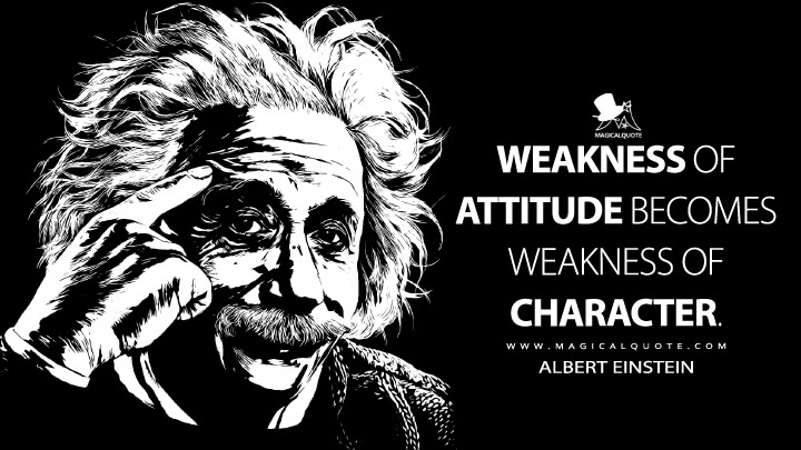 Weakness of attitude becomes weakness of character. - Albert Einstein Quotes