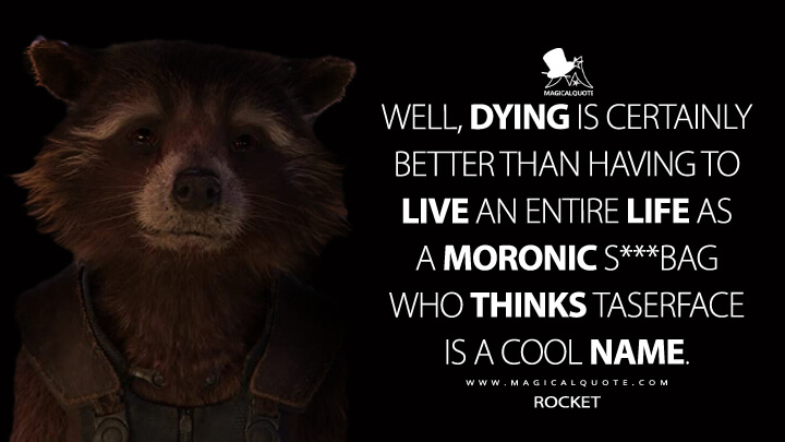 Well, dying is certainly better than having to live an entire life as a moronic s***bag who thinks Taserface is a cool name. - Rocket (Guardians of the Galaxy Vol. 2 Quotes)