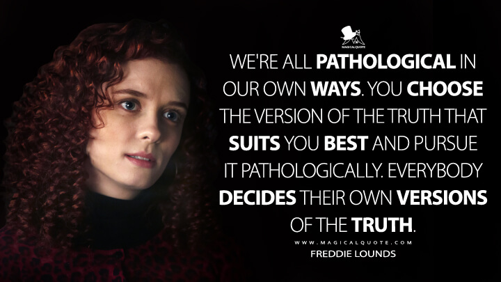 We're all pathological in our own ways. You choose the version of the truth that suits you best and pursue it pathologically. Everybody decides their own versions of the truth. - Freddie Lounds (Hannibal Quotes)