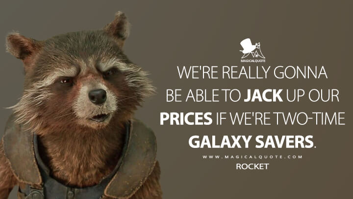We're really gonna be able to jack up our prices if we're two-time galaxy savers. - Rocket (Guardians of the Galaxy Vol. 2 Quotes)