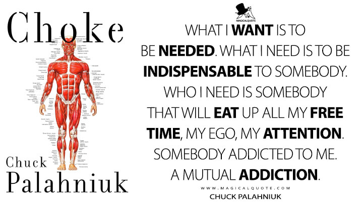 What I want is to be needed. What I need is to be indispensable to somebody. Who I need is somebody that will eat up all my free time, my ego, my attention. Somebody addicted to me. A mutual addiction. - Chuck Palahniuk (Choke Quotes)