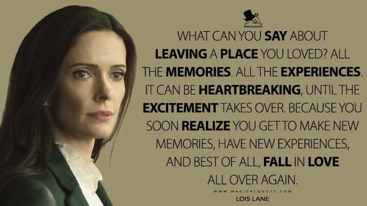 What can you say about leaving a place you loved? All the memories. All the experiences. It can be heartbreaking, until the excitement takes over. Because you soon realize you get to make new memories, have new experiences, and best of all, fall in love all over again. - Lois Lane (Superman & Lois Quotes)