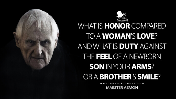 What is honor compared to a woman's love? And what is duty against the feel of a newborn son in your arms? Or a brother's smile? - Maester Aemon (Game of Thrones Quotes)