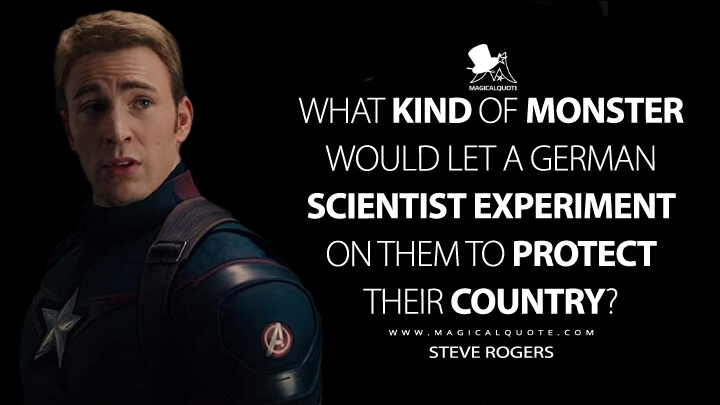What kind of monster would let a German scientist experiment on them to protect their country? - Steve Rogers (Avengers: Age of Ultron Quotes)