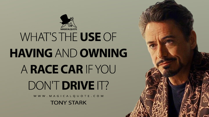 What's the use of having and owning a race car if you don't drive it? - Tony Stark (Iron Man 2 Quotes)
