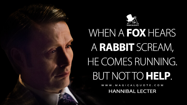 When a fox hears a rabbit scream, he comes running. But not to help. - Hannibal Lecter (Hannibal Quotes)