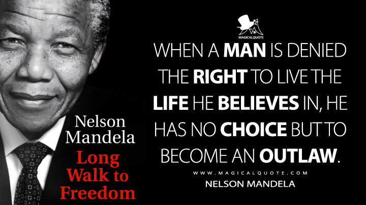 When a man is denied the right to live the life he believes in, he has no choice but to become an outlaw. - Nelson Mandela (Long Walk to Freedom Quotes)