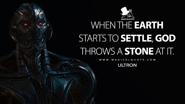 When the Earth starts to settle, God throws a stone at it. - Ultron (Avengers: Age of Ultron Quotes)
