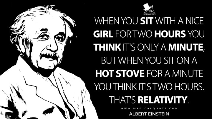 When you sit with a nice girl for two hours you think it's only a minute, but when you sit on a hot stove for a minute you think it's two hours. That's relativity. - Albert Einstein Quotes