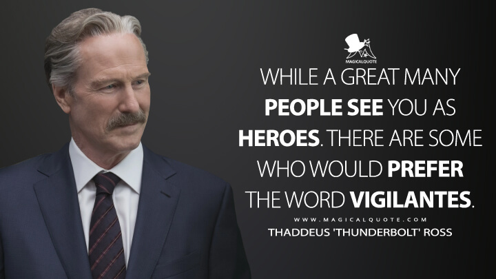While a great many people see you as heroes. There are some who would prefer the word vigilantes. - Thaddeus 'Thunderbolt' Ross (Captain America: Civil War Quotes)